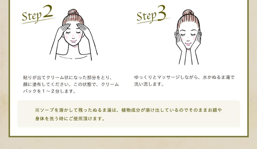 Step2 粘りが出てクリーム状になった部分をとり、顔に塗布してください。この状態で、クリームパックを1~2分します。Step4 ゆっくりとマッサージしながら、水かぬるま湯で洗い流します。Step3 ゆっくりとマッサージしながら、水かぬるま湯で 洗い流します。ソープを溶かして残ったぬるま湯は、植物成分が溶け出しているのでそのままお顔や 身体を洗う時にご使用頂けます。