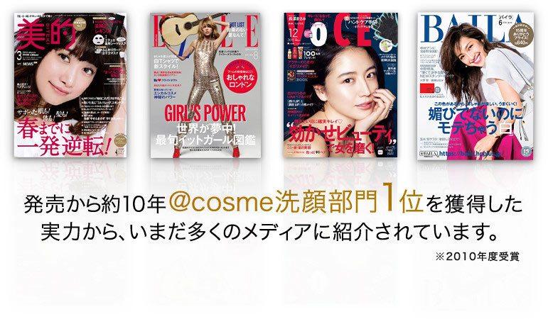 発売から約10年@cosme洗顔部門1位を獲得した実力から、いまだ多くのメディアに紹介されています。